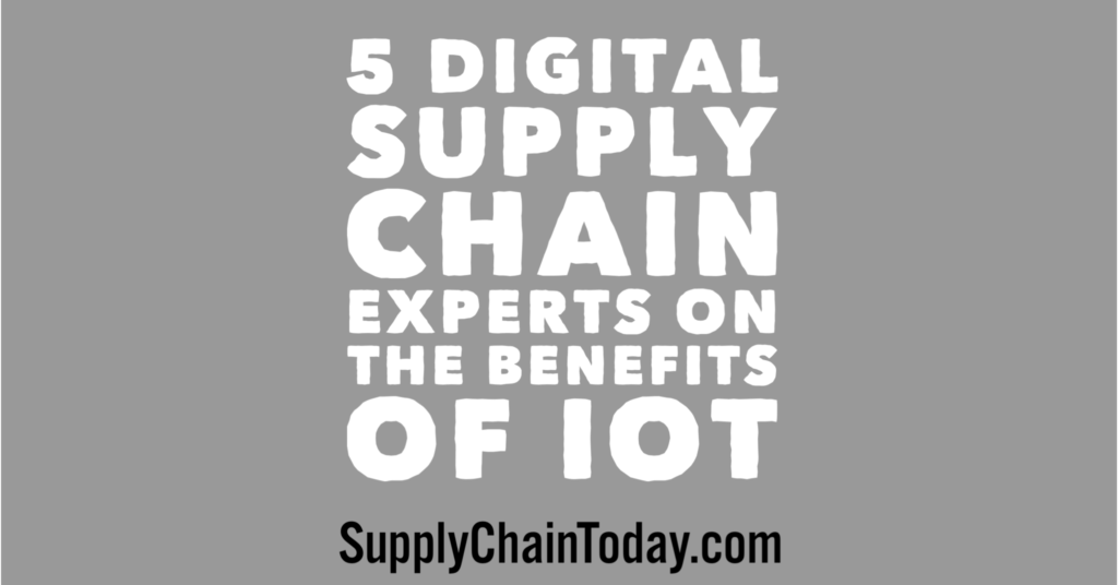 5 digital supply chain experts say don't miss these benefits of IoT